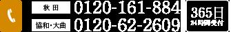 秋田/0120-161-884 協和・大曲/0120-62-2609 365日24時間受付
