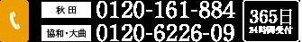 秋田/0120-161-884 協和・大曲/0120-6226-09 365日24時間受付